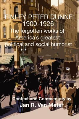 Finley Peter Dunne: 1900-1926: The Forgotten Works of Finley Peter Dunne, America's Greatest Political and Social Humorist by Jan R. Van Meter, Finley Peter Dunne