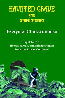 Haunted Grave and Other Stories: Eight Tales of Horror, Fantasy and Science Fiction from the African Continent by Ezeiyoke Chukwunonso