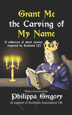 Grant Me the Carving of My Name: An anthology of short fiction inspired by King Richard III by Narrelle M. Harris, Susan Lamb