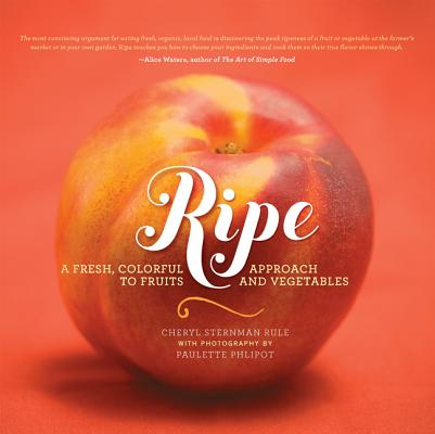 Ripe: A Fresh, Colorful Approach to Fruits and Vegetables by Cheryl Sternman Rule