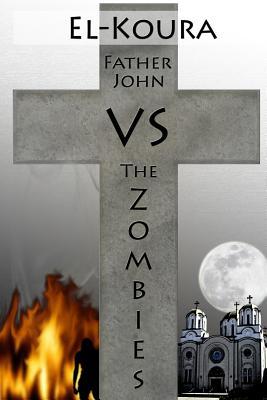 Father John VS the Zombies: An End Times Novel of the Zombie Apocalypse by Karl El-Koura