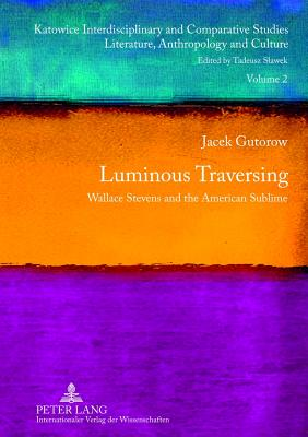 Luminous Traversing: Wallace Stevens and the American Sublime by Jacek Gutorow