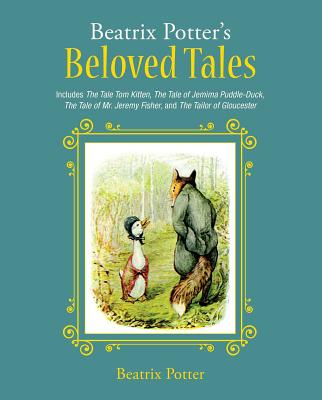 Beatrix Potter's Beloved Tales: Includes the Tale of Tom Kitten, the Tale of Jemima Puddle-Duck, the Tale of Mr. Jeremy Fisher, the Tailor of Gloucest by Beatrix Potter