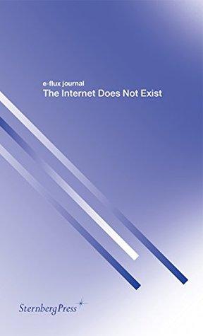 "The Internet Does Not Exist (e-flux journal Series) by Franco ""Bifo"" Berardi, Hans Ulrich Obrist, Julieta Aranda, Brian Kuan Wood, Keller Easterling, Hito Steyerl, Gean Moreno, Julian Assange, Anton Vidokle, Metahaven"