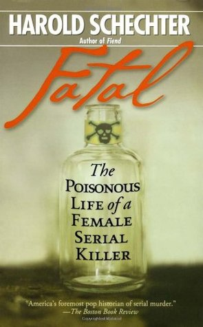 Fatal: The Poisonous Life of a Female Serial Killer by Harold Schechter