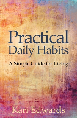 Practical Daily Habits: A Simple Guide for Living by Kari Edwards