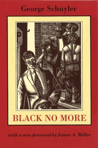 Black No More: Being an Account of the Strange and Wonderful Working of Science in the Land of the Free, A.D. 1933-1940 by James Miller, George S. Schuyler