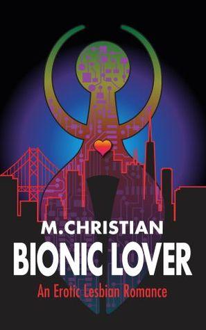 Bionic Lover: An Erotic Lesbian Romance by M. Christian