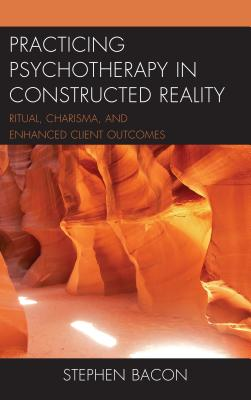 Practicing Psychotherapy in Constructed Reality: Ritual, Charisma, and Enhanced Client Outcomes by Stephen Bacon
