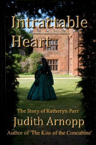 Intractable Heart: A story of Katheryn Parr by Judith Arnopp