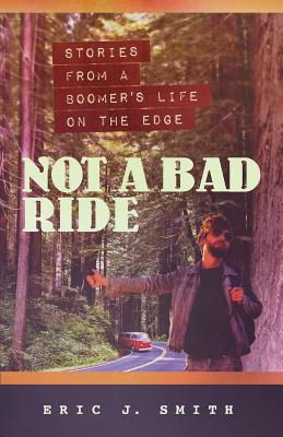 Not a Bad Ride: Stories from a Boomer's Life on the Edge by Eric Smith