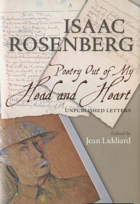 Poetry Out of My Head and Heart: Unpublished Letters & Poem Versions by Isaac Rosenberg