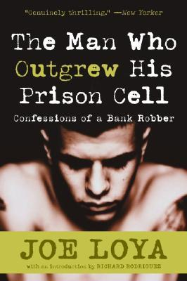 The Man Who Outgrew His Prison Cell: Confessions of a Bank Robber by Joe Loya