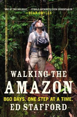 Walking the Amazon: 860 Days. One Step at a Time. by Ed Stafford