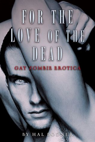 For the Love of the Dead: Gay Zombie Erotica by Hal Bodner