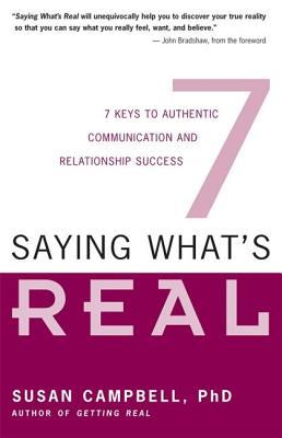 Saying What's Real: 7 Keys to Authentic Communication and Relationship Success by Susan Campbell