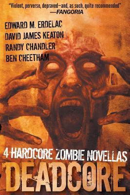 Deadcore: 4 Hardcore Zombie Novellas by Edward M. Erdelac, Ben Cheetham, David James Keaton