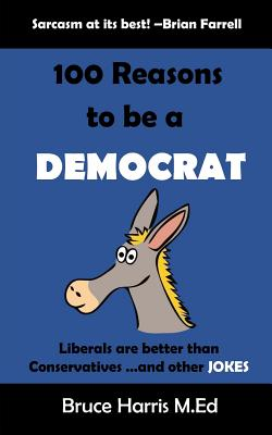 100 Reasons to be a Democrat: Liberals are Better than Conservatives and other Jokes: The 'Politics are a Joke' Series by Bruce Harris