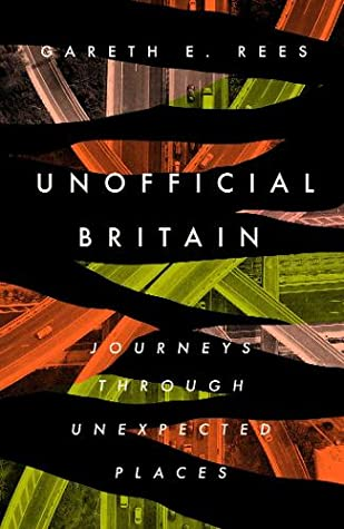 Unofficial Britain: Journeys Through Unexpected Places by Gareth E. Rees