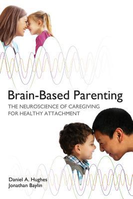 Brain-Based Parenting: The Neuroscience of Caregiving for Healthy Attachment by Daniel A. Hughes, Daniel J. Siegel, Jonathan Baylin