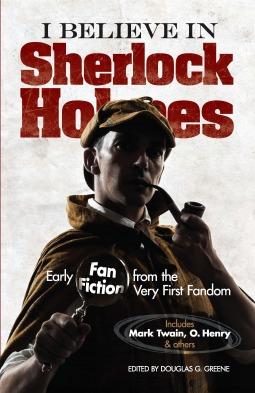 I Believe in Sherlock Holmes: Early Fan Fiction from the Very First Fandom by Douglas G. Greene