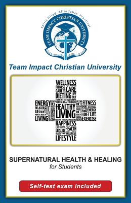 SUPERNATURAL HEALTH AND HEALING for students by Team Impact Christian University