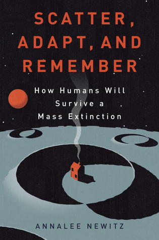 Scatter, Adapt, and Remember: How Humans Will Survive a Mass Extinction by Annalee Newitz