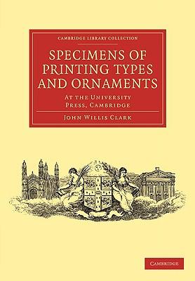 Specimens of Printing Types and Ornaments: At the University Press, Cambridge by Clark John Willis, John Willis Clark
