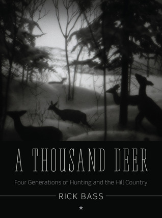 A Thousand Deer: Four Generations of Hunting and the Hill Country by Rick Bass