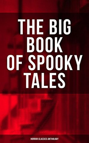 THE BIG BOOK OF SPOOKY TALES - Horror Classics Anthology: Number 13, The Deserted House, The Man with the Pale Eyes, The Oblong Box, The Birth-Mark, A ... by Hope, The Mysterious Card and many more by Pliny the Younger, F. Marryat, Joseph L. French, Fitz-James O'Brien, M.R. James, Théophile Gautier, William Archer, Robert Louis Stevenson, Villiers de L'Isle-Adam, C. Moffett, Nathaniel Hawthorne, Mrs. Oliphant, Katherine Rickford, William Fryer Harvey, Edgar Allan Poe, C.B. Fernando, Guy de Maupassant, Brander Matthews, Lafcadio Hearn, Wilkie Collins