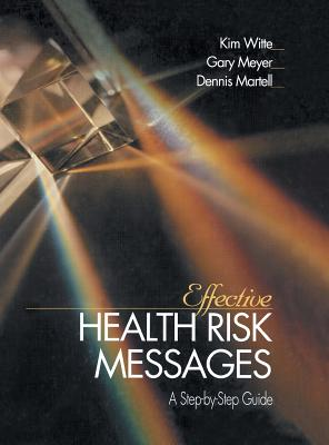 Effective Health Risk Messages: A Step-By-Step Guide by Dennis P. Martell, Kim Witte, Gary Meyer