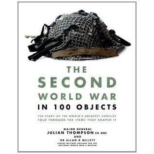 The Second World War in 100 Objects by Allan Reed Millett, Julian Thompson