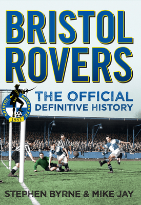 Bristol Rovers: The Official Definitive History by Mike Jay, Stephen Byrne