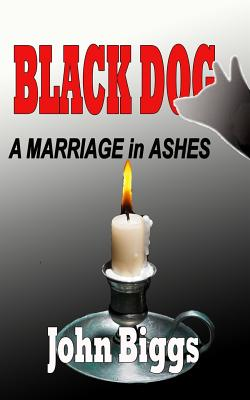 BLACK DOG ...A Marriage in Ashes by John Biggs