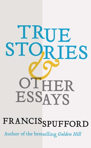 True Stories: And Other Essays by Francis Spufford