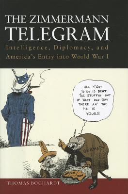 The Zimmermann Telegram: Intelligence, Diplomacy, and America's Entry Into World War I by Thomas Boghardt