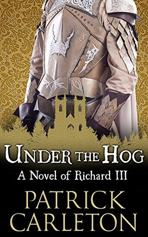Under the Hog: A Novel of Richard III by Patrick Carleton