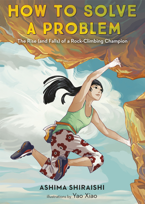 How to Solve a Problem: The Rise (and Falls) of a Rock-Climbing Champion by Yao Xiao, Ashima Shiraishi