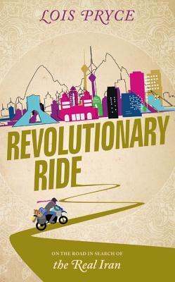 Revolutionary Ride: On the Road in Search of the Real Iran by Lois Pryce