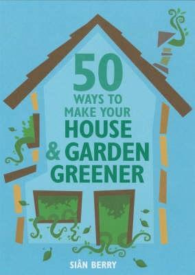 50 Ways To Make Your House & Garden (Green Series) (Green Series) (Green Series) (Green Series) by Sian Berry