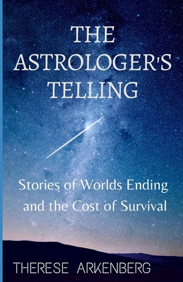 The Astrologer's Telling: Stories of Worlds Ending and the Cost of Survival by Therese Arkenberg