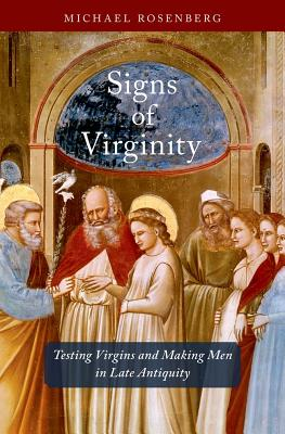 Signs of Virginity: Testing Virgins and Making Men in Late Antiquity by Michael Rosenberg