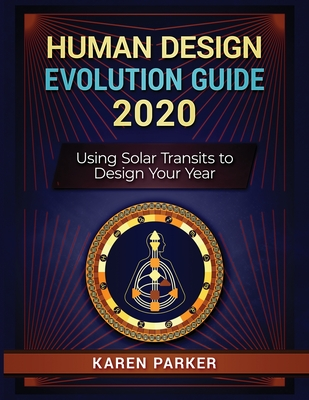 Human Design Evolution Guide 2020: Using Solar Transits to Design Your Year by Karen Parker