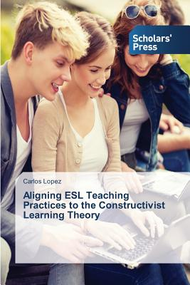 Aligning ESL Teaching Practices to the Constructivist Learning Theory by Carlos López