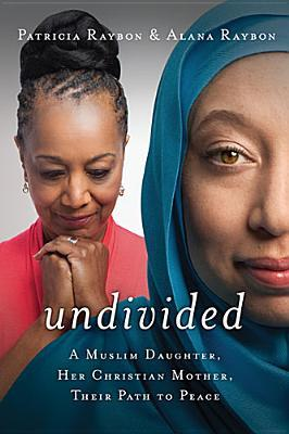 Undivided: A Muslim Daughter, Her Christian Mother, Their Path to Peace by Patricia Raybon, Alana Raybon