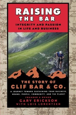 Raising the Bar: Integrity and Passion in Life and Business: The Story of Clif Bar Inc. by Lois Ann Lorentzen, Gary Erickson