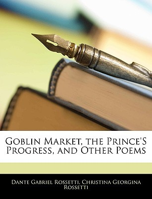 Goblin Market, the Prince's Progress, and Other Poems by Dante Gabriel Rossetti, Christina Rossetti
