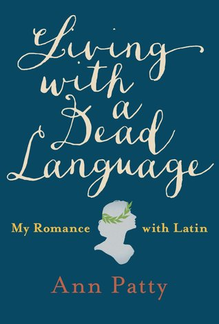Living with a Dead Language: My Romance with Latin by Ann Patty