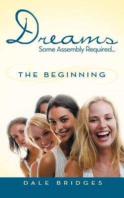 Dreams Some Assembly Required ... the Beginning by Dale Bridges