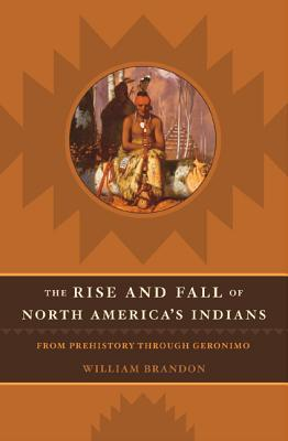The Rise And Fall Of North America's Indians: From Prehistory Through Geronimo by William Brandon